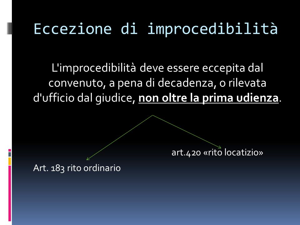 Eccezione di improcedibilità L improcedibilità deve essere eccepita dal convenuto, a pena di decadenza, o rilevata d ufficio dal giudice, non oltre la prima udienza.