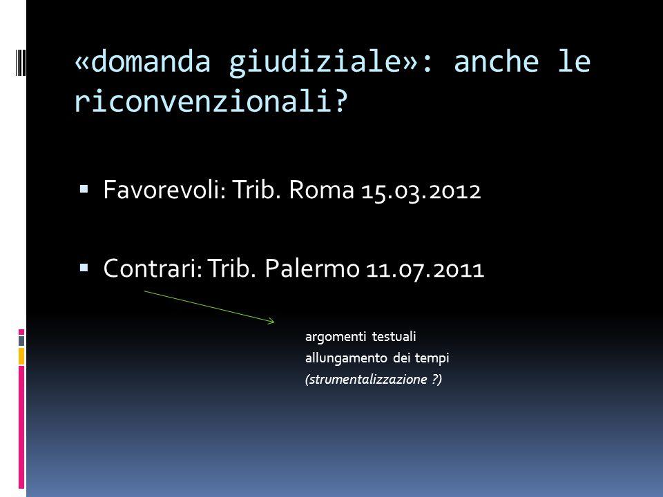 «domanda giudiziale»: anche le riconvenzionali?  Favorevoli: Trib. Roma 15.03.2012  Contrari: Trib. Palermo 11.07.2011 argomenti testuali allungamen