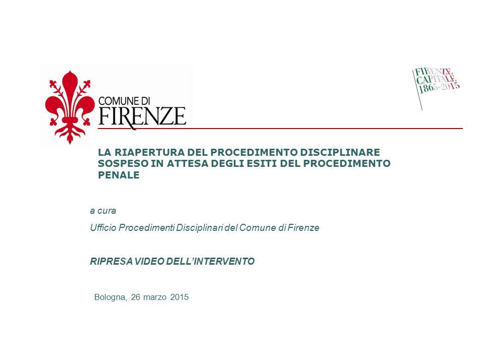 a cura dell'Ufficio Procedimenti Disciplinari LA RIAPERTURA DEL PROCEDIMENTO DISCIPLINARE SOSPESO IN ATTESA DEGLI ESITI DEL PROCEDIMENTO PENALE a cura Ufficio Procedimenti Disciplinari del Comune di Firenze RIPRESA VIDEO DELL'INTERVENTO Bologna, 26 marzo 2015