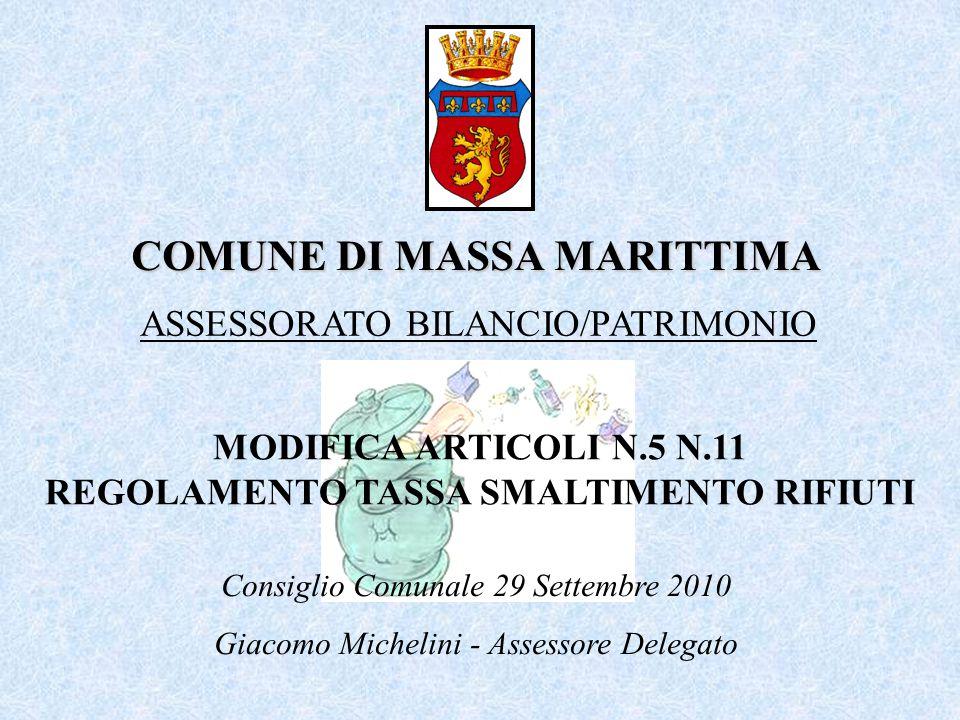 COMUNE DI MASSA MARITTIMA MODIFICA ARTICOLI N.5 N.11 REGOLAMENTO TASSA SMALTIMENTO RIFIUTI ASSESSORATO BILANCIO/PATRIMONIO Consiglio Comunale 29 Settembre 2010 Giacomo Michelini - Assessore Delegato