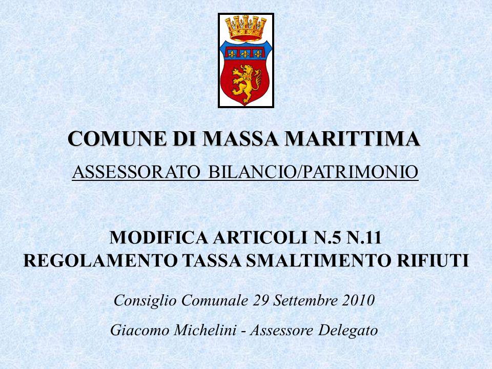 COMUNE DI MASSA MARITTIMA ASSESSORATO BILANCIO/PATRIMONIO Consiglio Comunale 29 Settembre 2010 Giacomo Michelini - Assessore Delegato MODIFICA ARTICOLI N.5 N.11 REGOLAMENTO TASSA SMALTIMENTO RIFIUTI
