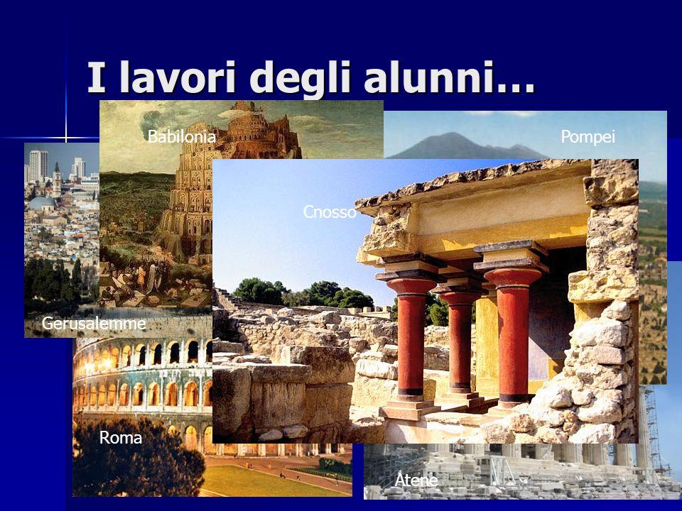 I lavori degli alunni… Cnosso Babilonia Gerusalemme Roma Atene Pompei