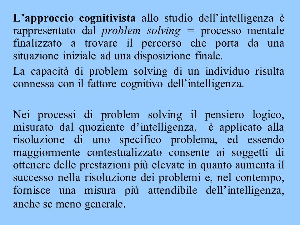 L'approccio cognitivista allo studio dell'intelligenza è rappresentato dal problem solving = processo mentale finalizzato a trovare il percorso che po