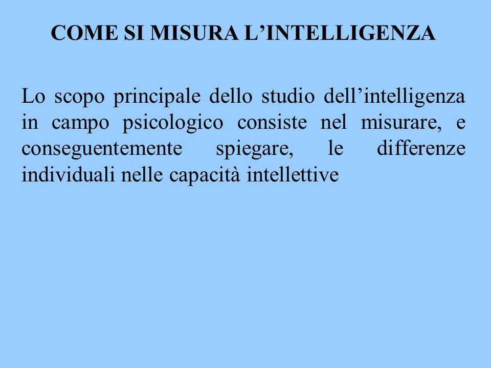 COME SI MISURA L'INTELLIGENZA Lo scopo principale dello studio dell'intelligenza in campo psicologico consiste nel misurare, e conseguentemente spiega