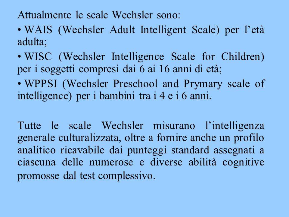 Attualmente le scale Wechsler sono: WAIS (Wechsler Adult Intelligent Scale) per l'età adulta; WISC (Wechsler Intelligence Scale for Children) per i so