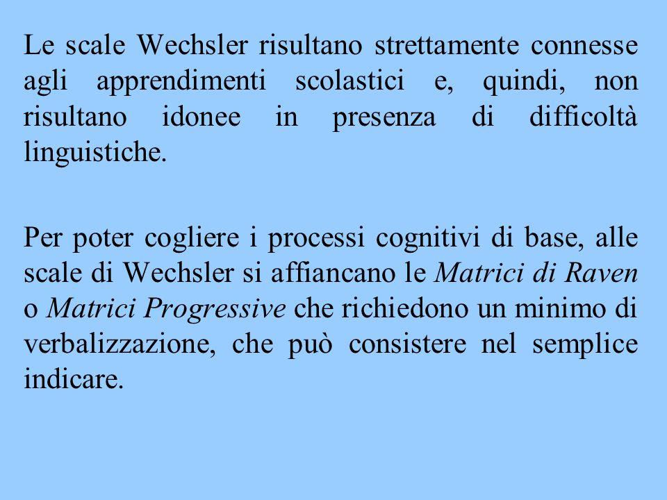 Le scale Wechsler risultano strettamente connesse agli apprendimenti scolastici e, quindi, non risultano idonee in presenza di difficoltà linguistiche