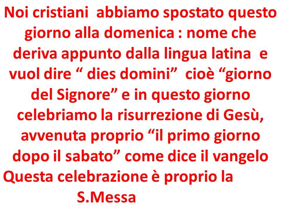 """Noi cristiani abbiamo spostato questo giorno alla domenica : nome che deriva appunto dalla lingua latina e vuol dire """" dies domini"""" cioè """"giorno del S"""
