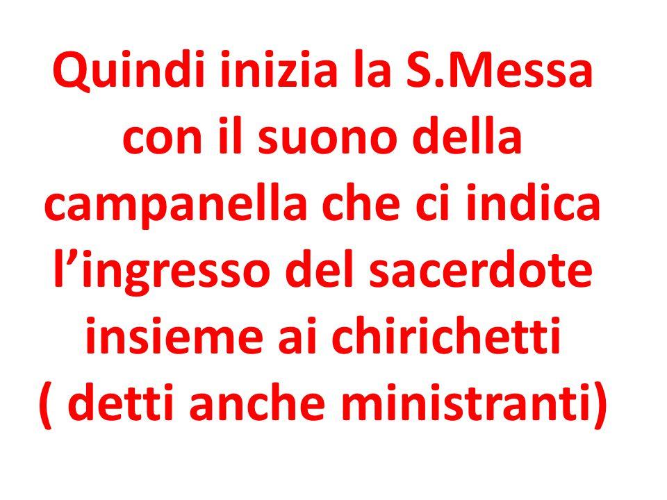 Quindi inizia la S.Messa con il suono della campanella che ci indica l'ingresso del sacerdote insieme ai chirichetti ( detti anche ministranti)