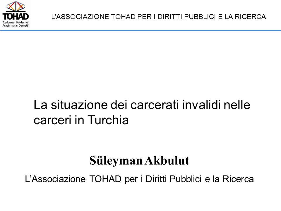 Süleyman Akbulut L'Associazione TOHAD per i Diritti Pubblici e la Ricerca La situazione dei carcerati invalidi nelle carceri in Turchia L'ASSOCIAZIONE TOHAD PER I DIRITTI PUBBLICI E LA RICERCA