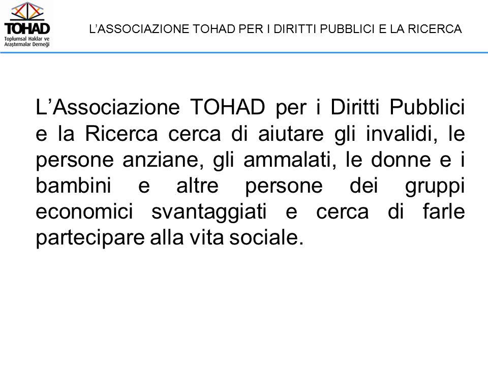 L'Associazione TOHAD per i Diritti Pubblici e la Ricerca cerca di aiutare gli invalidi, le persone anziane, gli ammalati, le donne e i bambini e altre persone dei gruppi economici svantaggiati e cerca di farle partecipare alla vita sociale.
