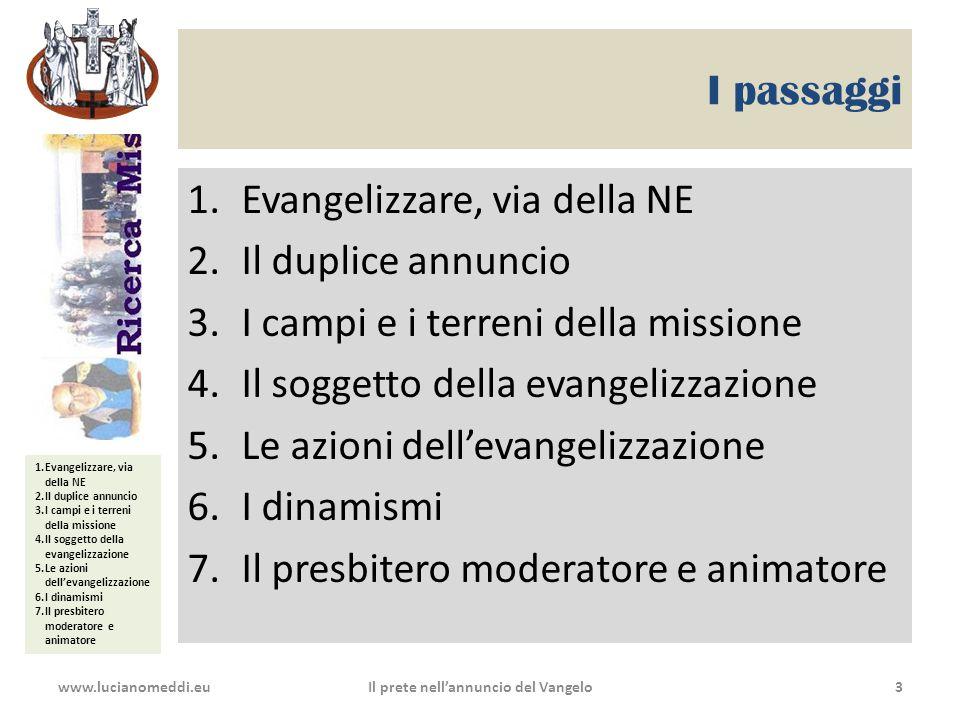 1.Evangelizzare, via della NE 2.Il duplice annuncio 3.I campi e i terreni della missione 4.Il soggetto della evangelizzazione 5.Le azioni dell'evangelizzazione 6.I dinamismi 7.Il presbitero moderatore e animatore I passaggi 1.Evangelizzare, via della NE 2.Il duplice annuncio 3.I campi e i terreni della missione 4.Il soggetto della evangelizzazione 5.Le azioni dell'evangelizzazione 6.I dinamismi 7.Il presbitero moderatore e animatore www.lucianomeddi.euIl prete nell'annuncio del Vangelo3