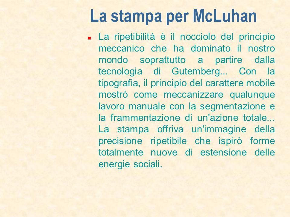 La stampa per McLuhan La ripetibilità è il nocciolo del principio meccanico che ha dominato il nostro mondo soprattutto a partire dalla tecnologia di Gutemberg...