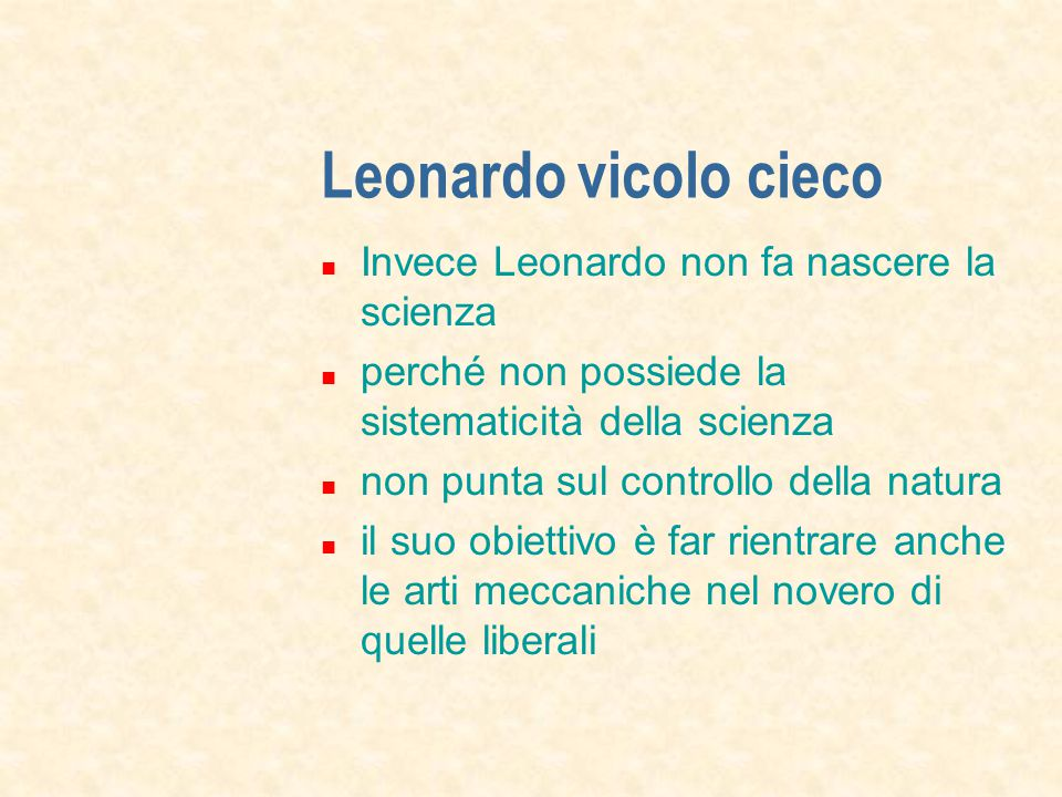 Leonardo vicolo cieco Invece Leonardo non fa nascere la scienza perché non possiede la sistematicità della scienza non punta sul controllo della natura il suo obiettivo è far rientrare anche le arti meccaniche nel novero di quelle liberali