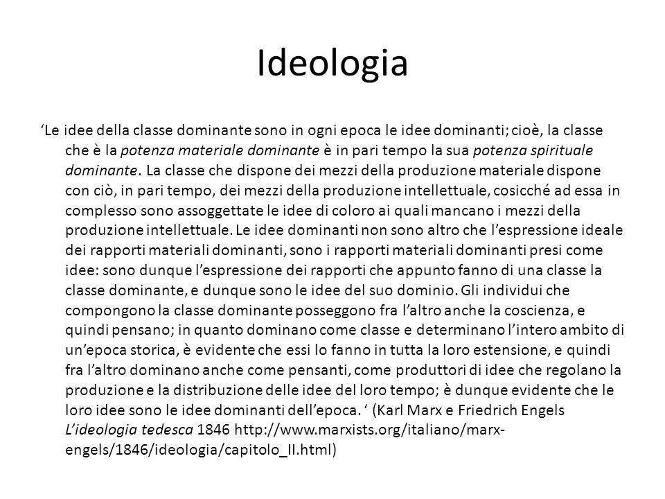 Ideologia 'Le idee della classe dominante sono in ogni epoca le idee dominanti; cioè, la classe che è la potenza materiale dominante è in pari tempo la sua potenza spirituale dominante.