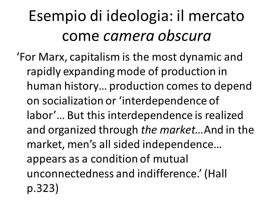 Esempio di ideologia: il mercato come camera obscura 'For Marx, capitalism is the most dynamic and rapidly expanding mode of production in human history… production comes to depend on socialization or 'interdependence of labor'… But this interdependence is realized and organized through the market…And in the market, men's all sided independence… appears as a condition of mutual unconnectedness and indifference.' (Hall p.323)