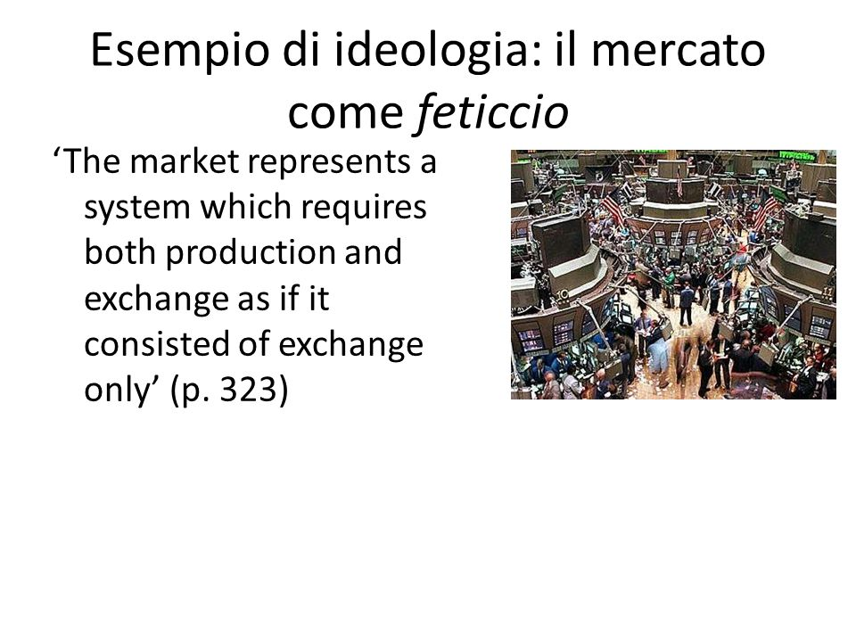 Esempio di ideologia: il mercato come feticcio 'The market represents a system which requires both production and exchange as if it consisted of exchange only' (p.