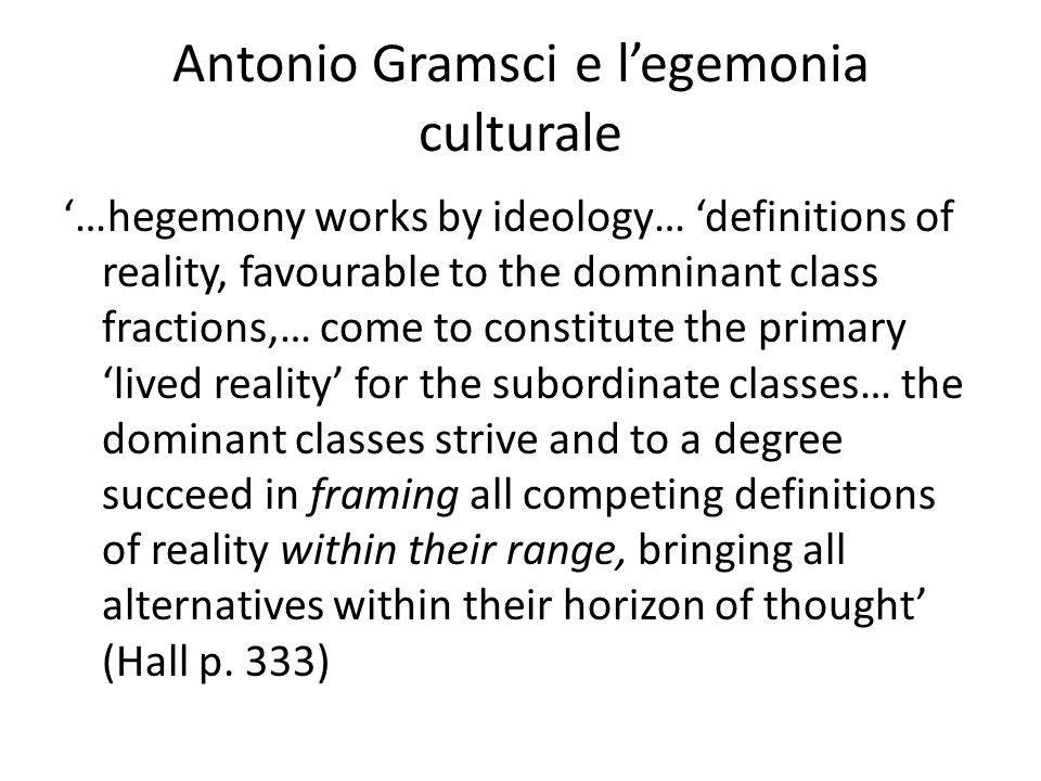 Antonio Gramsci e l'egemonia culturale '…hegemony works by ideology… 'definitions of reality, favourable to the domninant class fractions,… come to constitute the primary 'lived reality' for the subordinate classes… the dominant classes strive and to a degree succeed in framing all competing definitions of reality within their range, bringing all alternatives within their horizon of thought' (Hall p.
