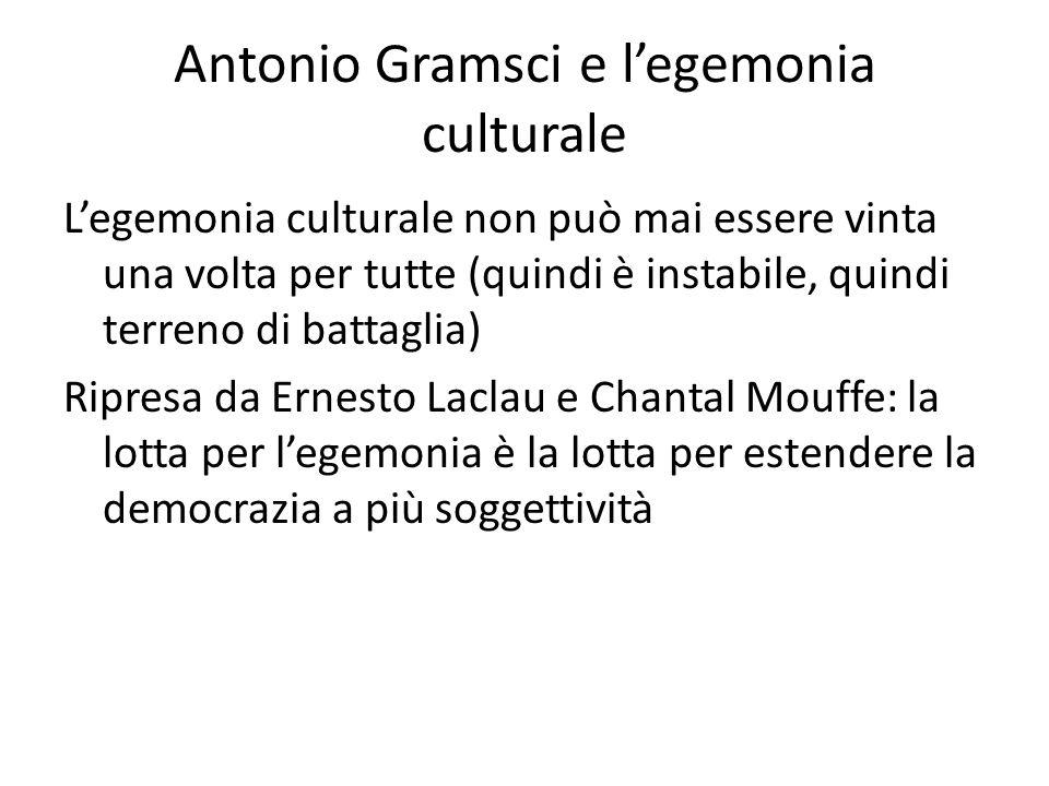 Antonio Gramsci e l'egemonia culturale L'egemonia culturale non può mai essere vinta una volta per tutte (quindi è instabile, quindi terreno di battaglia) Ripresa da Ernesto Laclau e Chantal Mouffe: la lotta per l'egemonia è la lotta per estendere la democrazia a più soggettività