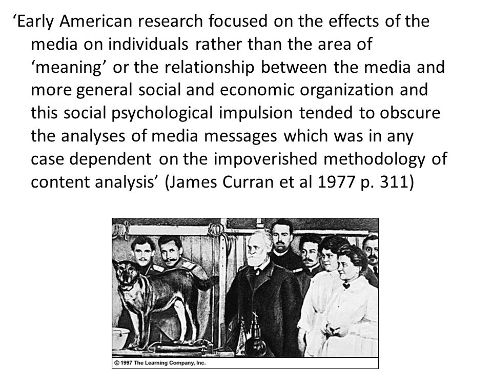 'Early American research focused on the effects of the media on individuals rather than the area of 'meaning' or the relationship between the media and more general social and economic organization and this social psychological impulsion tended to obscure the analyses of media messages which was in any case dependent on the impoverished methodology of content analysis' (James Curran et al 1977 p.