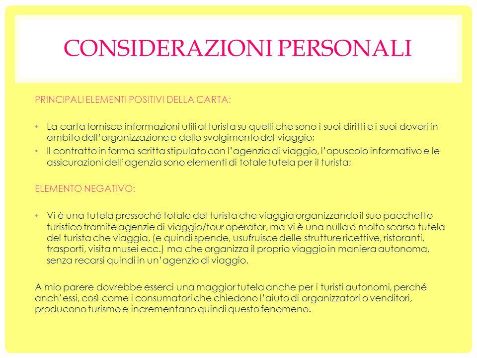 CONSIDERAZIONI PERSONALI PRINCIPALI ELEMENTI POSITIVI DELLA CARTA: La carta fornisce informazioni utili al turista su quelli che sono i suoi diritti e i suoi doveri in ambito dell'organizzazione e dello svolgimento del viaggio; Il contratto in forma scritta stipulato con l'agenzia di viaggio, l'opuscolo informativo e le assicurazioni dell'agenzia sono elementi di totale tutela per il turista; ELEMENTO NEGATIVO: Vi è una tutela pressoché totale del turista che viaggia organizzando il suo pacchetto turistico tramite agenzie di viaggio/tour operator, ma vi è una nulla o molto scarsa tutela del turista che viaggia, (e quindi spende, usufruisce delle strutture ricettive, ristoranti, trasporti, visita musei ecc.) ma che organizza il proprio viaggio in maniera autonoma, senza recarsi quindi in un'agenzia di viaggio.