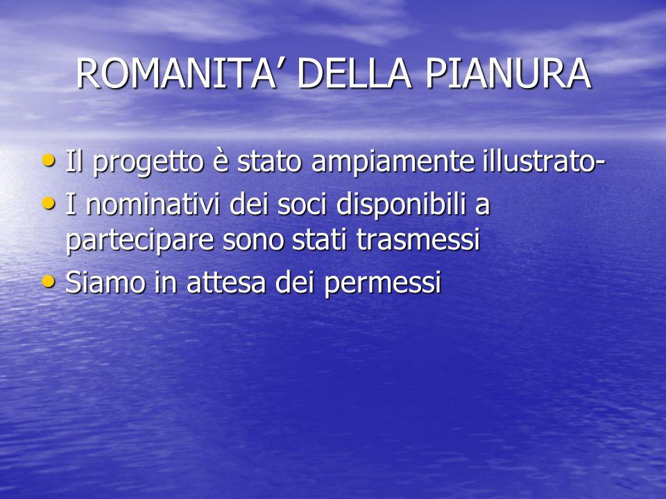 ROMANITA' DELLA PIANURA Il progetto è stato ampiamente illustrato- Il progetto è stato ampiamente illustrato- I nominativi dei soci disponibili a part