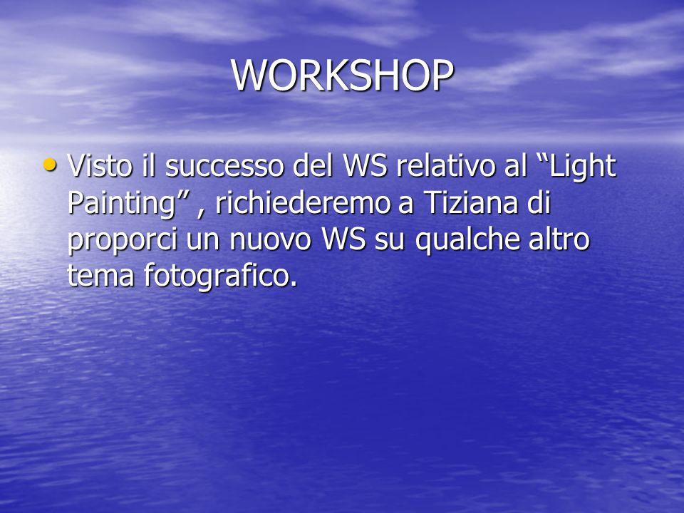 WORKSHOP Visto il successo del WS relativo al Light Painting , richiederemo a Tiziana di proporci un nuovo WS su qualche altro tema fotografico.