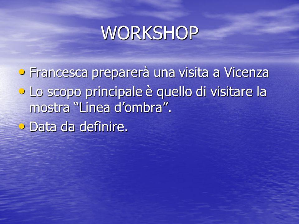 WORKSHOP Francesca preparerà una visita a Vicenza Francesca preparerà una visita a Vicenza Lo scopo principale è quello di visitare la mostra Linea d'ombra .