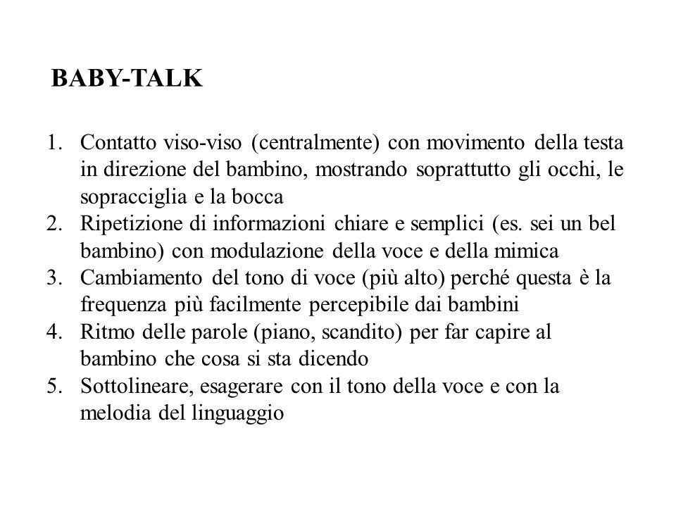 BABY-TALK 1.Contatto viso-viso (centralmente) con movimento della testa in direzione del bambino, mostrando soprattutto gli occhi, le sopracciglia e la bocca 2.Ripetizione di informazioni chiare e semplici (es.