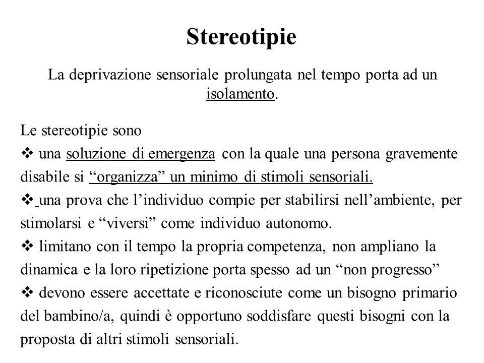 Stereotipie La deprivazione sensoriale prolungata nel tempo porta ad un isolamento.