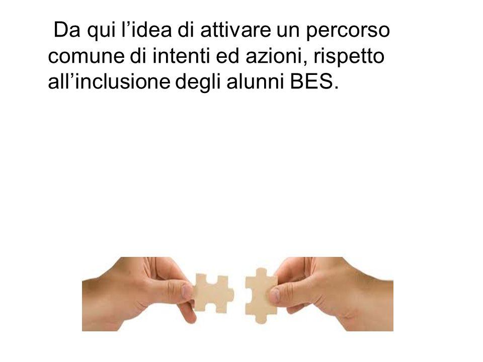 Da qui l'idea di attivare un percorso comune di intenti ed azioni, rispetto all'inclusione degli alunni BES.