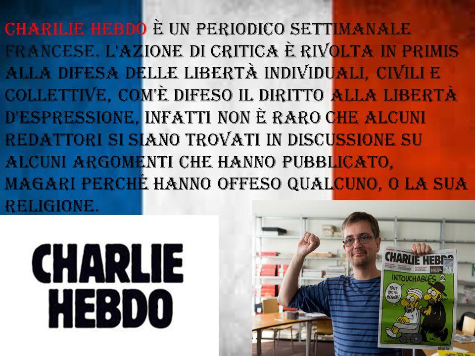 CHARILIE HEBDO è un periodico settimanale Francese. L'azione di critica è rivolta in primis alla difesa delle libertà individuali, civili e collettive