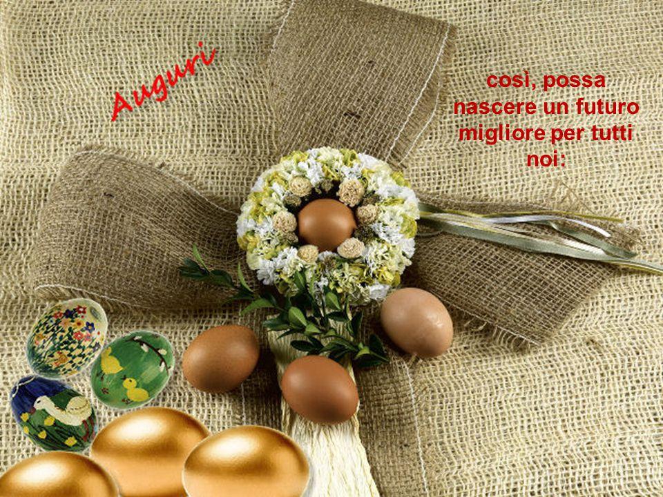 Ci auguriamo che, come dall'uovo, simbolo pasquale, nasce la vita,