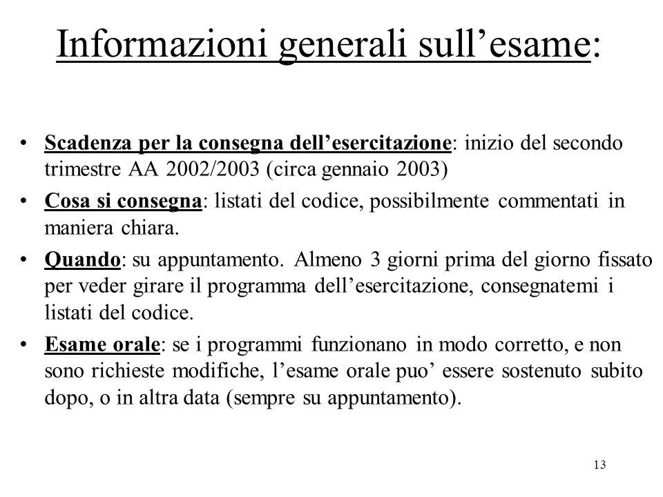 13 Informazioni generali sull'esame: Scadenza per la consegna dell'esercitazione: inizio del secondo trimestre AA 2002/2003 (circa gennaio 2003) Cosa si consegna: listati del codice, possibilmente commentati in maniera chiara.