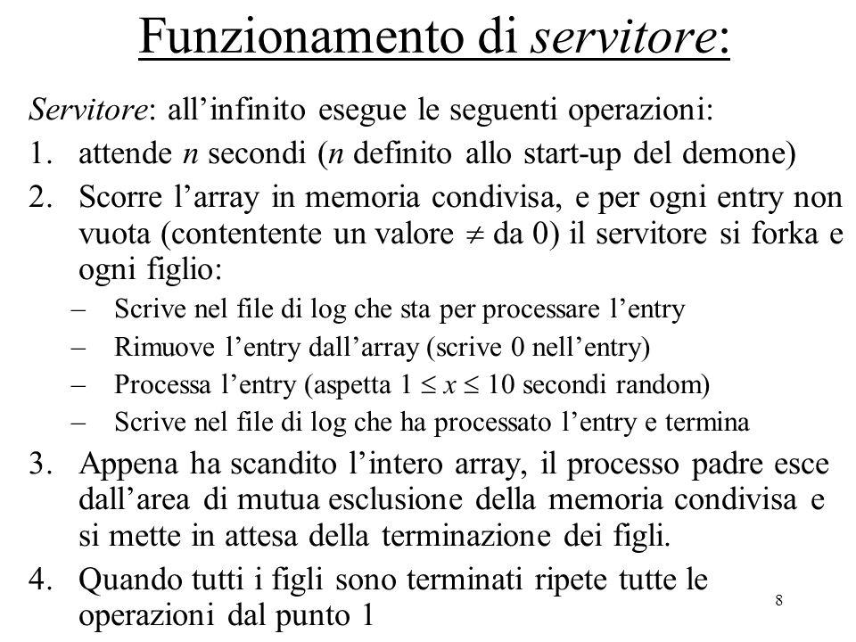 8 Funzionamento di servitore: Servitore: all'infinito esegue le seguenti operazioni: 1.attende n secondi (n definito allo start-up del demone) 2.Scorre l'array in memoria condivisa, e per ogni entry non vuota (contentente un valore  da 0) il servitore si forka e ogni figlio: –Scrive nel file di log che sta per processare l'entry –Rimuove l'entry dall'array (scrive 0 nell'entry) –Processa l'entry (aspetta 1  x  10 secondi random) –Scrive nel file di log che ha processato l'entry e termina 3.Appena ha scandito l'intero array, il processo padre esce dall'area di mutua esclusione della memoria condivisa e si mette in attesa della terminazione dei figli.