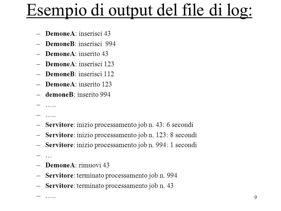 9 Esempio di output del file di log: –DemoneA: inserisci 43 –DemoneB: inserisci 994 –DemoneA: inserito 43 –DemoneA: inserisci 123 –DemoneB: inserisci 112 –DemoneA: inserito 123 –demoneB: inserito 994 –…..