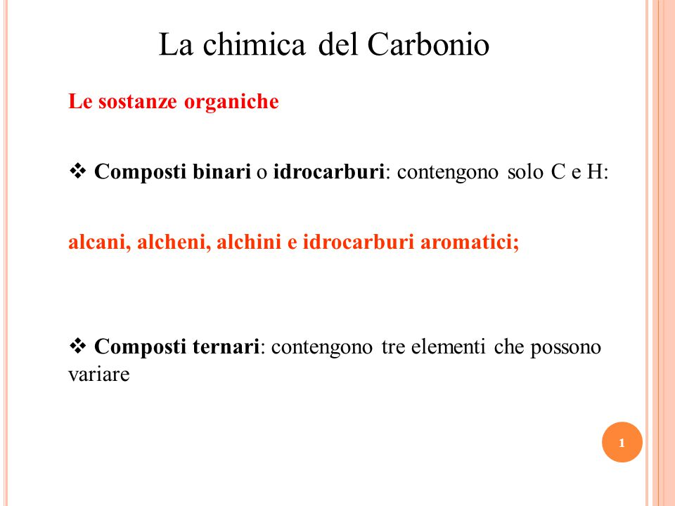 1 La chimica del Carbonio Le sostanze organiche  Composti binari o idrocarburi: contengono solo C e H: alcani, alcheni, alchini e idrocarburi aromatici;  Composti ternari: contengono tre elementi che possono variare