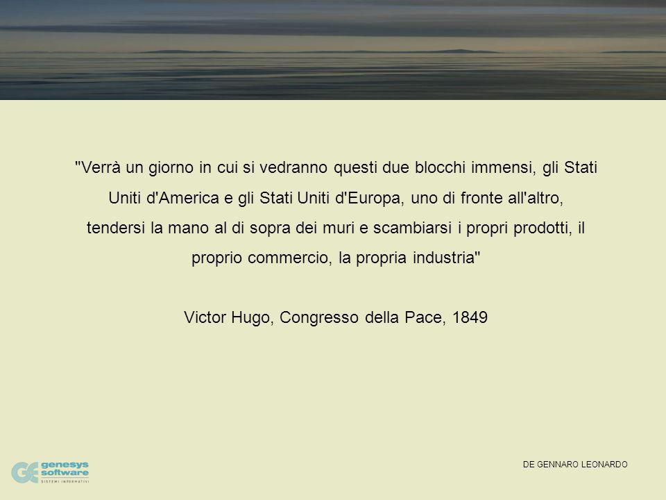 DE GENNARO LEONARDO Verrà un giorno in cui si vedranno questi due blocchi immensi, gli Stati Uniti d America e gli Stati Uniti d Europa, uno di fronte all altro, tendersi la mano al di sopra dei muri e scambiarsi i propri prodotti, il proprio commercio, la propria industria Victor Hugo, Congresso della Pace, 1849