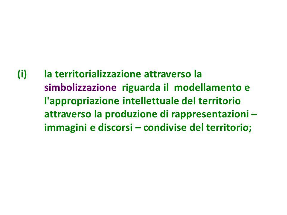 (i)la territorializzazione attraverso la simbolizzazione riguarda il modellamento e l appropriazione intellettuale del territorio attraverso la produzione di rappresentazioni – immagini e discorsi – condivise del territorio;