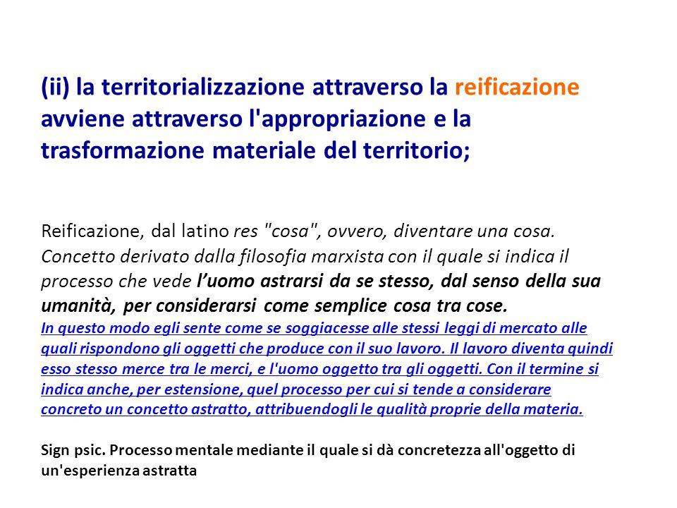 (ii) la territorializzazione attraverso la reificazione avviene attraverso l appropriazione e la trasformazione materiale del territorio; Reificazione, dal latino res cosa , ovvero, diventare una cosa.