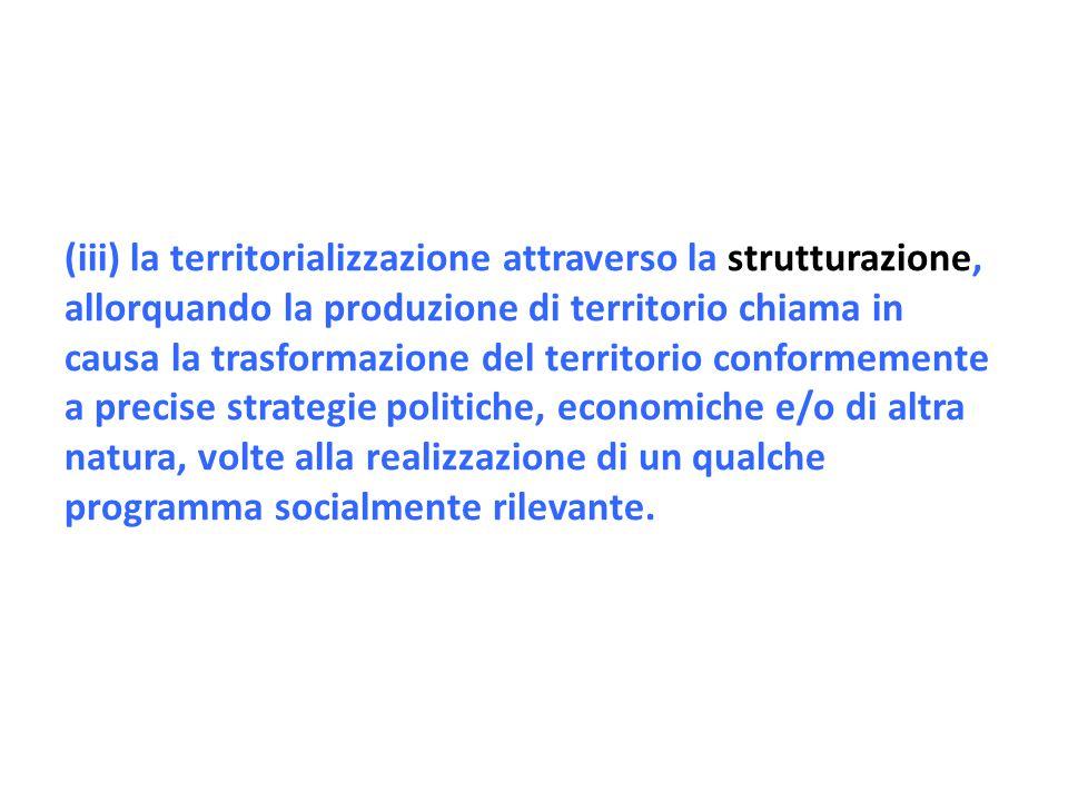 (iii) la territorializzazione attraverso la strutturazione, allorquando la produzione di territorio chiama in causa la trasformazione del territorio c