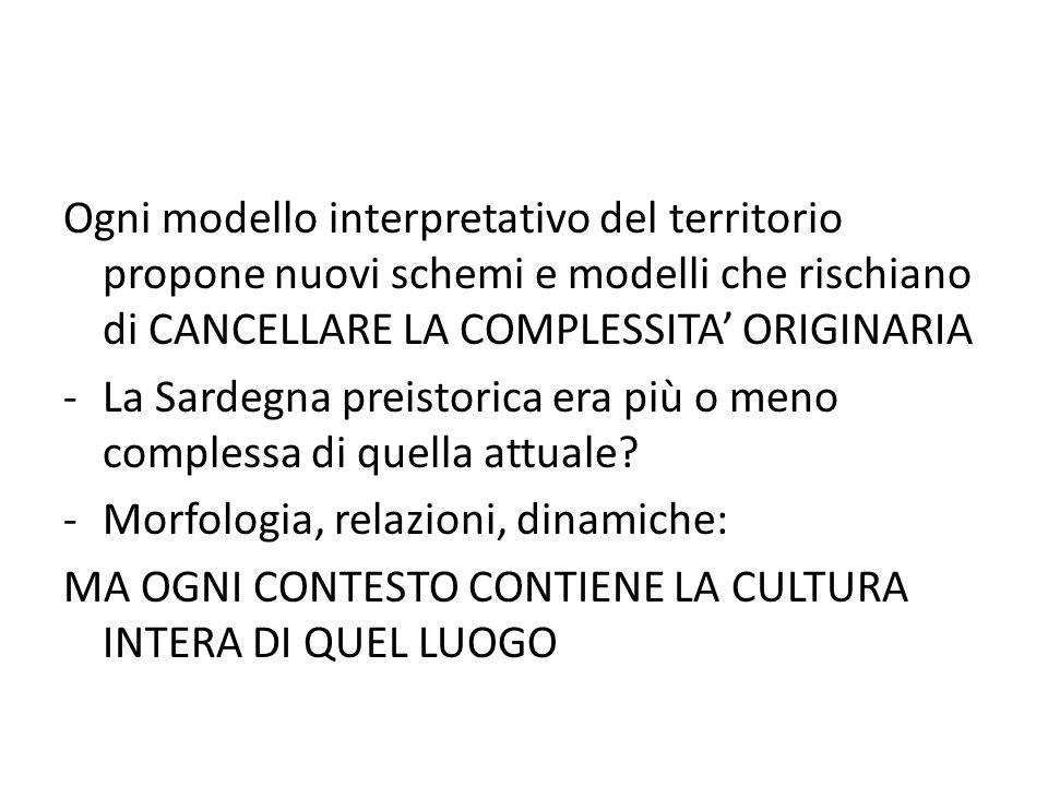 Ogni modello interpretativo del territorio propone nuovi schemi e modelli che rischiano di CANCELLARE LA COMPLESSITA' ORIGINARIA -La Sardegna preistor