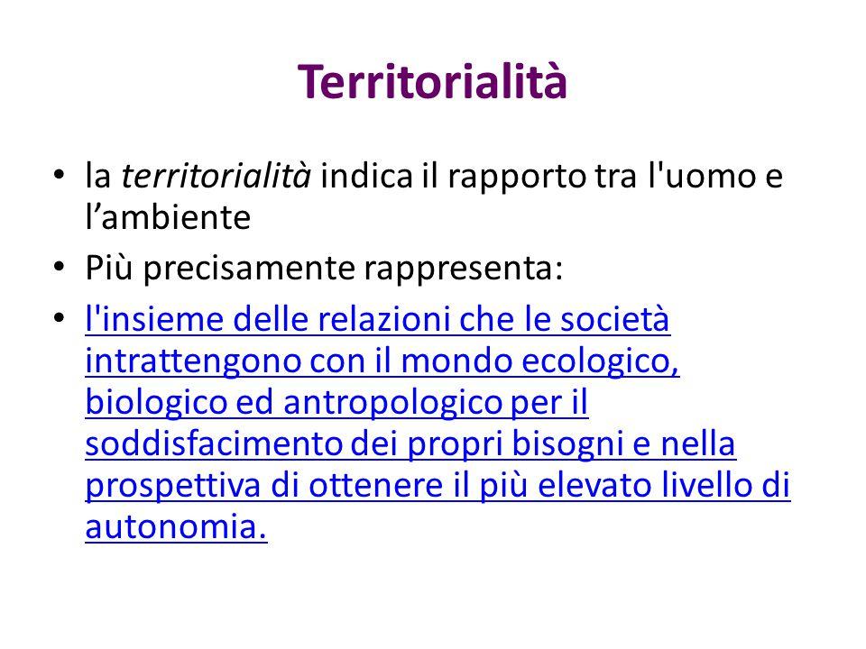 Territorialità la territorialità indica il rapporto tra l'uomo e l'ambiente Più precisamente rappresenta: l'insieme delle relazioni che le società int