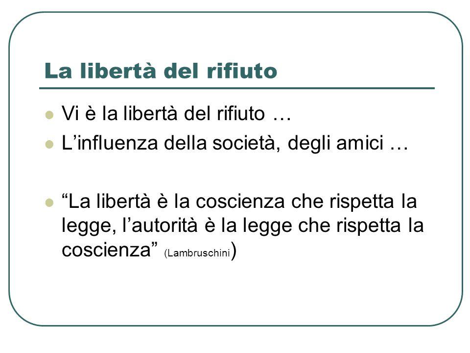 La libertà del rifiuto Vi è la libertà del rifiuto … L'influenza della società, degli amici … La libertà è la coscienza che rispetta la legge, l'autorità è la legge che rispetta la coscienza (Lambruschini )