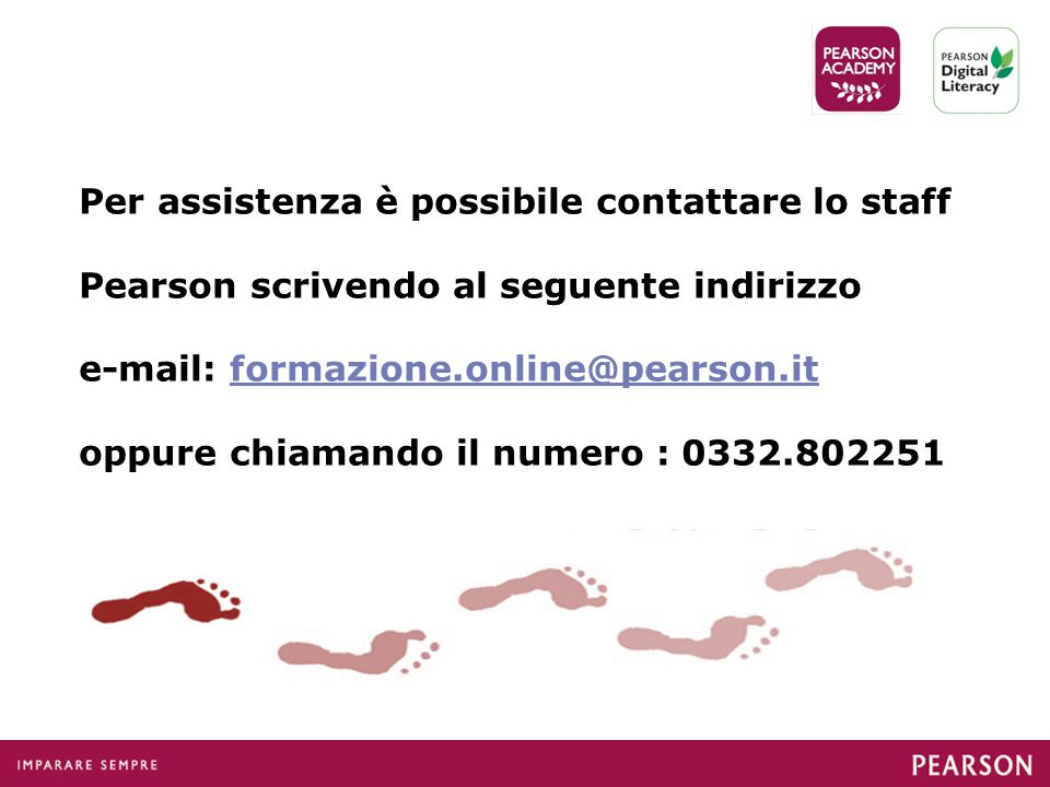 Per assistenza è possibile contattare lo staff Pearson scrivendo al seguente indirizzo e-mail: formazione.online@pearson.it oppure chiamando il numero : 0332.802251formazione.online@pearson.it