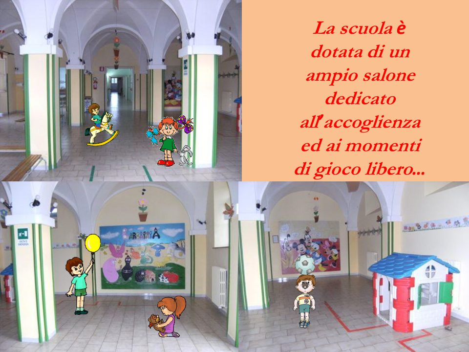 La scuola è dotata di un ampio salone dedicato all ' accoglienza ed ai momenti di gioco libero …