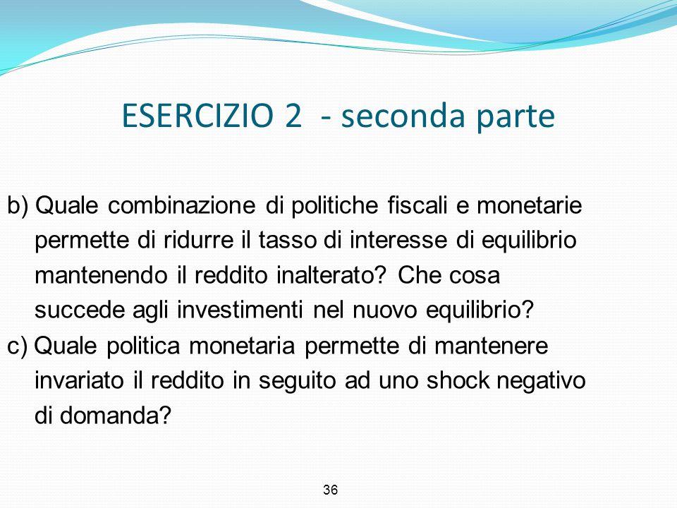 36 ESERCIZIO 2 - seconda parte b) Quale combinazione di politiche fiscali e monetarie permette di ridurre il tasso di interesse di equilibrio mantenen