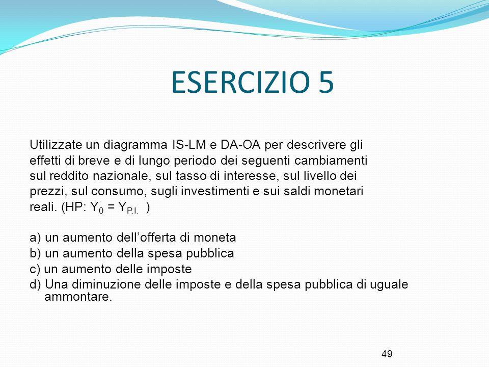 49 ESERCIZIO 5 Utilizzate un diagramma IS-LM e DA-OA per descrivere gli effetti di breve e di lungo periodo dei seguenti cambiamenti sul reddito nazio