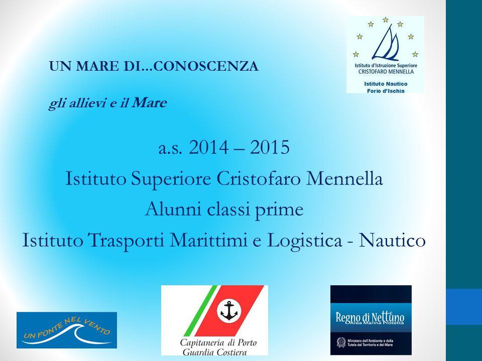 a.s. 2014 – 2015 Istituto Superiore Cristofaro Mennella Alunni classi prime Istituto Trasporti Marittimi e Logistica - Nautico UN MARE DI...CONOSCENZA