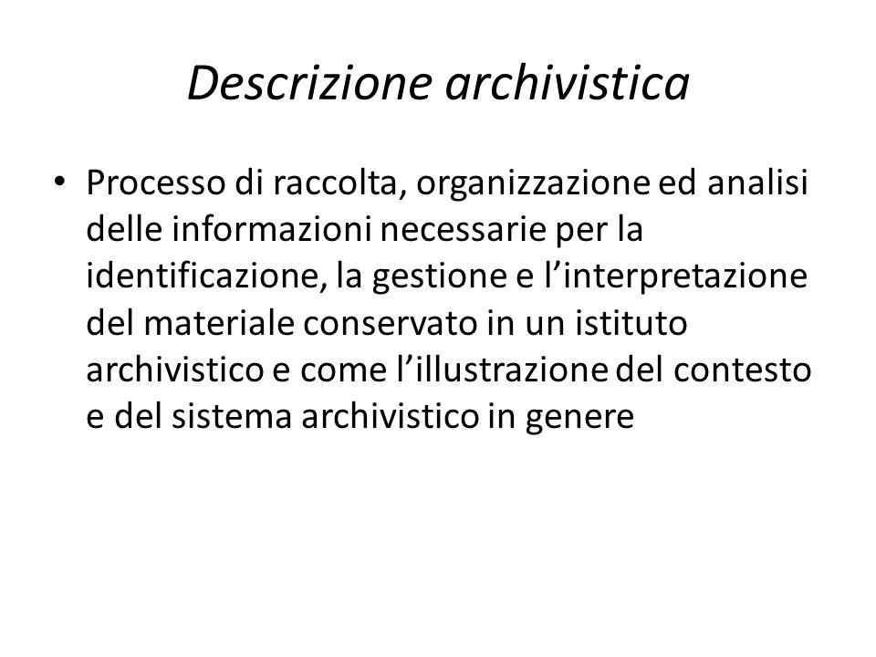 Descrizione archivistica Processo di raccolta, organizzazione ed analisi delle informazioni necessarie per la identificazione, la gestione e l'interpretazione del materiale conservato in un istituto archivistico e come l'illustrazione del contesto e del sistema archivistico in genere