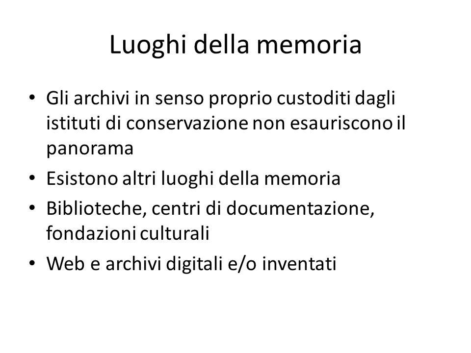Luoghi della memoria Gli archivi in senso proprio custoditi dagli istituti di conservazione non esauriscono il panorama Esistono altri luoghi della memoria Biblioteche, centri di documentazione, fondazioni culturali Web e archivi digitali e/o inventati